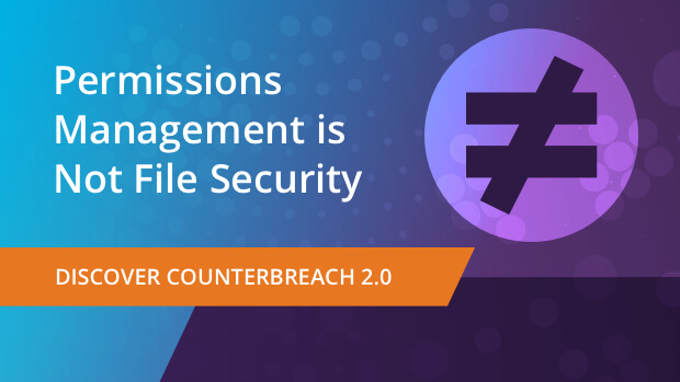 Permission Management is Not File Security Discover CounterBreach 2.0